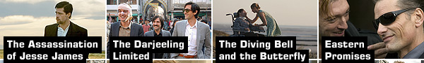 The Assassination of Jesse James, The Darjeeling Limited, The Diving Bell and the Butterfly, Eastern Promises
